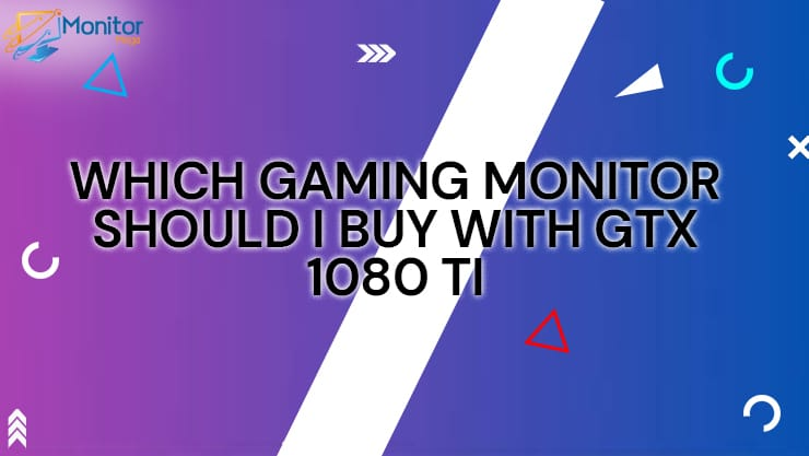 WHICH GAMING MONITOR SHOULD I BUY WITH GTX 1080 TI