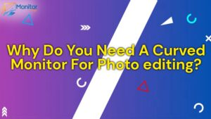 Why Do You Need A Curved Monitor For Photo Editing
