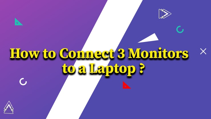 How to Connect 3 Monitors to a Laptop