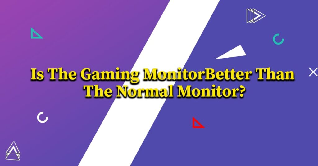 Is The Gaming Monitor Better Than The Normal Monitor