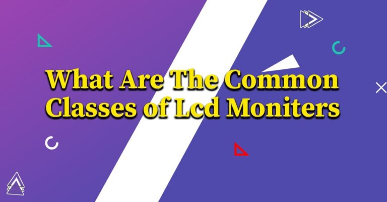 What are the Common Classes of LCD Monitors
