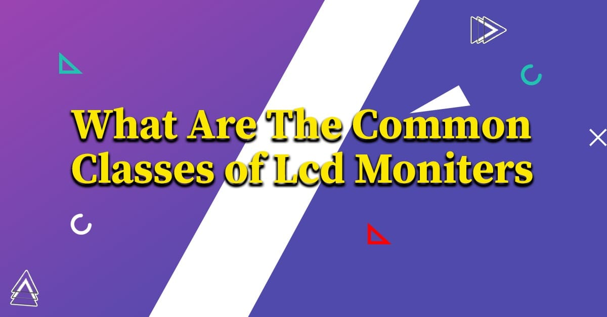 What are the Common Classes of LCD Monitors?